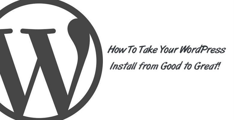 How To Take Your WordPress Install from Good to Great!