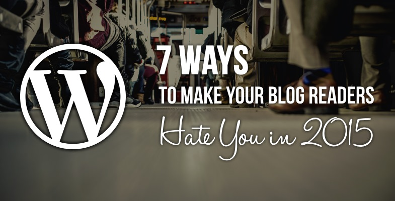 7 Ways to Make Your Blog Readers Hate You in 2015