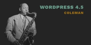 "WordPress 4.5 ""Coleman"" Released, Check it Out!"